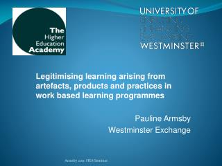 Legitimising learning arising from artefacts, products and practices in work based learning programmes   Pauline Armsby