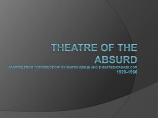 Theatre of the absurd Adapted from  introduction  by Martin Esslin and theatredatabase 1920-1960