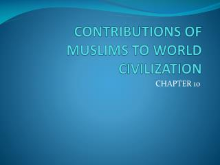 CONTRIBUTIONS OF MUSLIMS TO WORLD CIVILIZATION