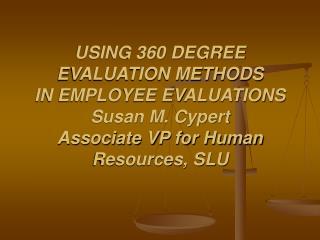 USING 360 DEGREE EVALUATION METHODS IN EMPLOYEE EVALUATIONS Susan M. Cypert Associate VP for Human Resources, SLU