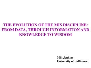THE EVOLUTION OF THE MIS DISCIPLINE: FROM DATA, THROUGH INFORMATION AND KNOWLEDGE TO WISDOM
