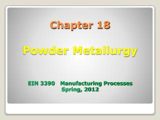 Chapter 18  Powder Metallurgy    EIN 3390   Manufacturing Processes Spring, 2012