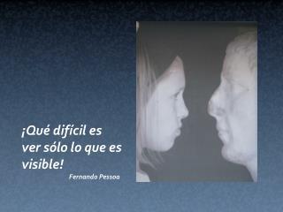 Qu  dif cil es ver s lo lo que es visible               Fernando Pessoa