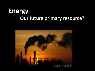 Energy Our future primary resource