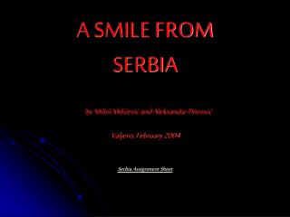 A SMILE FROM SERBIA  by Milo  Milicevic and Aleksandar Petrovic Valjevo, February 2004   Serbia Assignment Sheet