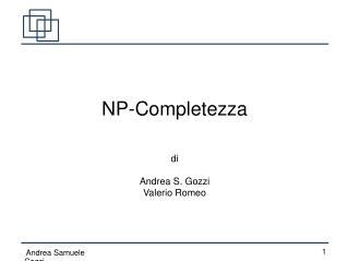 NP-Completezza   di  Andrea S. Gozzi Valerio Romeo