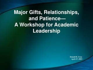 Major Gifts, Relationships,  and Patience  A Workshop for Academic Leadership