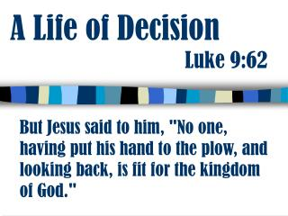 A Life of Decision                                  Luke 9:62