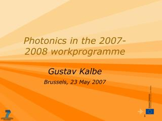 Photonics in the 2007-2008 workprogramme   Gustav Kalbe Brussels, 23 May 2007