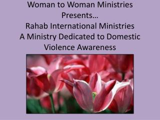 Woman to Woman Ministries Presents  Rahab International Ministries A Ministry Dedicated to Domestic Violence Awareness