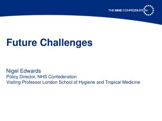Future Challenges    Nigel Edwards Policy Director, NHS Confederation Visiting Professor London School of Hygiene and Tr