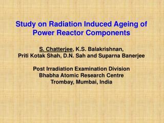 Study on Radiation Induced Ageing of Power Reactor Components  S. Chatterjee, K.S. Balakrishnan,  Priti Kotak Shah, D.N.
