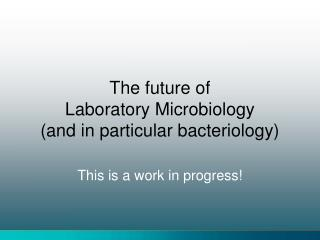 The future of  Laboratory Microbiology and in particular bacteriology