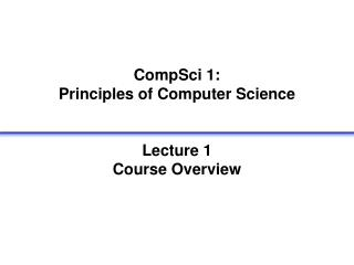 CompSci 1:  Principles of Computer Science   Lecture 1 Course Overview