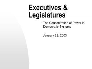 Executives  Legislatures