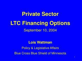 Private Sector LTC Financing Options September 10, 2004  Lois Wattman Policy  Legislative Affairs Blue Cross Blue Shield