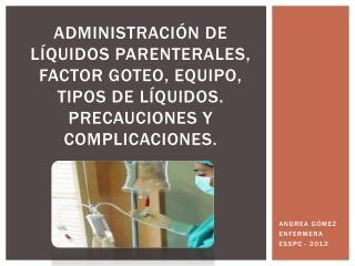 Administraci n de l quidos parenterales, factor goteo, equipo, tipos de l quidos. Precauciones y complicaciones.