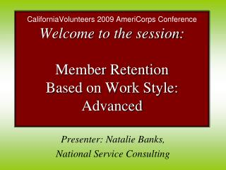 CaliforniaVolunteers 2009 AmeriCorps Conference Welcome to the session:   Member Retention  Based on Work Style: Advance