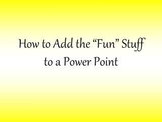How to Add the  Fun  Stuff to a Power Point