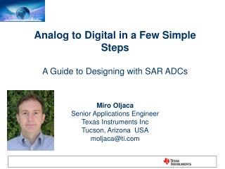 Analog to Digital in a Few Simple Steps  A Guide to Designing with SAR ADCs    Miro Oljaca Senior Applications Engineer