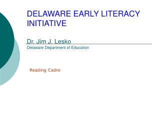 DELAWARE EARLY LITERACY INITIATIVE  Dr. Jim J. Lesko Delaware Department of Education