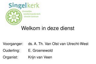 Welkom in deze dienst  Voorganger: ds. A. Th. Van Olst van Utrecht-West Ouderling: E. Groenewold Organist: Krijn van Vee