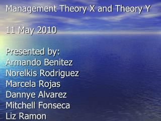 Management Theory X and Theory Y  11 May 2010  Presented by: Armando Benitez Norelkis Rodriguez Marcela Rojas Dannye Alv