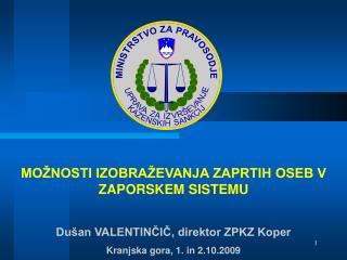 MO NOSTI IZOBRA EVANJA ZAPRTIH OSEB V ZAPORSKEM SISTEMU  Du an VALENTINCIC, direktor ZPKZ Koper Kranjska gora, 1. in 2.1