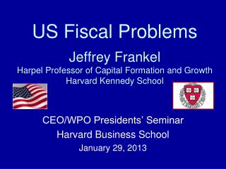 US Fiscal Problems  Jeffrey Frankel Harpel Professor of Capital Formation and Growth Harvard Kennedy School