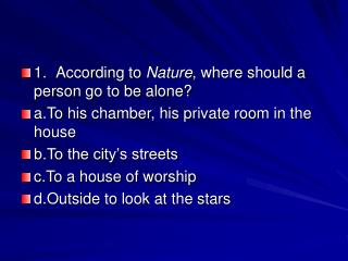 1. According to Nature, where should a person go to be alone a.To his chamber, his private room in the house b.To the ci
