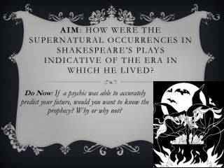 Aim: How were the supernatural occurrences in Shakespeare s plays indicative of the era in which he lived