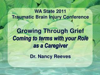 WA State 2011 Traumatic Brain Injury Conference  Growing Through Grief Coming to terms with your Role as a Caregiver  Dr