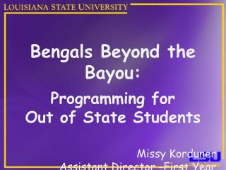 Bengals Beyond the Bayou:  Programming for  Out of State Students  Missy Korduner Assistant Director -First Year Experie