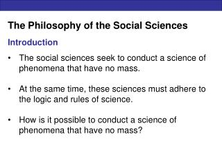 The Philosophy of the Social Sciences  Introduction  The social sciences seek to conduct a science of phenomena that hav