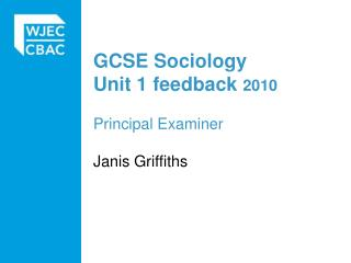 GCSE Sociology Unit 1 feedback 2010  Principal Examiner   Janis Griffiths