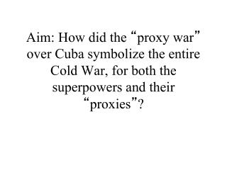 Aim: How did the  proxy war  over Cuba symbolize the entire Cold War, for both the superpowers and their  proxies