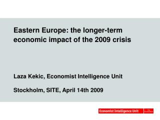 Eastern Europe: the longer-term economic impact of the 2009 crisis     Laza Kekic, Economist Intelligence Unit  Stockhol