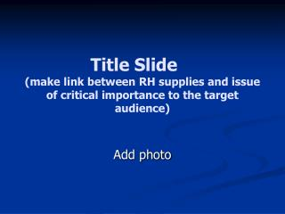 Title Slide  make link between RH supplies and issue of critical importance to the target audience