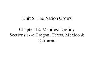 Unit 5: The Nation Grows  Chapter 12: Manifest Destiny Sections 1-4: Oregon, Texas, Mexico  California