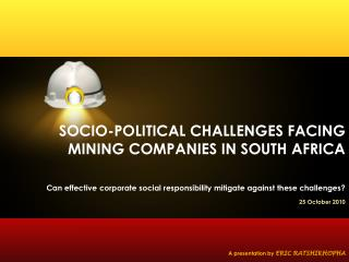 SOCIO-POLITICAL CHALLENGES FACING MINING COMPANIES IN SOUTH AFRICA   Can effective corporate social responsibility mitig