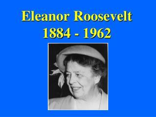 Eleanor Roosevelt 1884 - 1962
