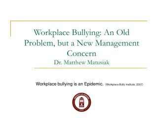 Workplace Bullying: An Old Problem, but a New Management Concern  Dr. Matthew Matusiak