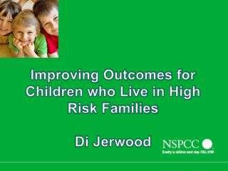 Improving Outcomes for Children who Live in High Risk Families  Di Jerwood