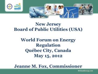 New Jersey  Board of Public Utilities USA   World Forum on Energy Regulation  Qu bec City, Canada May 15, 2012  Jeanne M