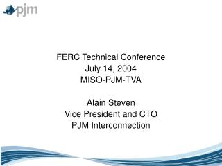 FERC Technical Conference July 14, 2004 MISO-PJM-TVA  Alain Steven Vice President and CTO PJM Interconnection