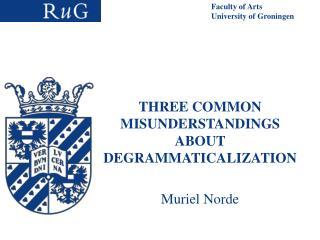 THREE COMMON MISUNDERSTANDINGS ABOUT DEGRAMMATICALIZATION  Muriel Norde