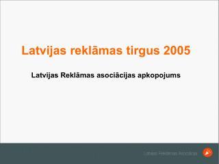 Latvijas reklamas tirgus 2005  Latvijas Reklamas asociacijas apkopojums