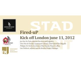 Fired-uP Kick off London june 11, 2012 Jan Van De Putte, director Services and Logistics Chris Van de Voorde, Lieutenant
