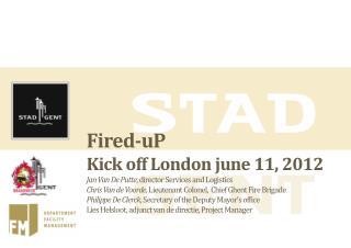 Fired-uP Kick off London june 11, 2012 Jan Van De Putte, director Services and Logistics Chris Van de Voorde, Lieutenant