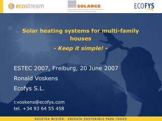 Solar heating systems for multi-family houses - Keep it simple -  ESTEC 2007, Freiburg, 20 June 2007 Ronald Voskens Ecof